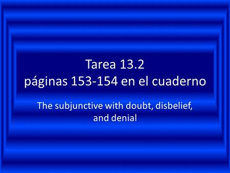 Tarea 13.2 páginas 153-154 en el cuaderno The subjunctive with doubt, disbelief, and denial.