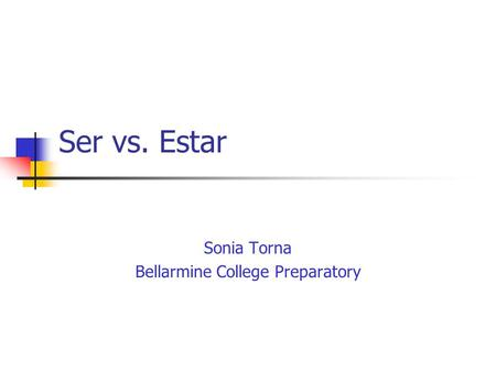 Ser vs. Estar Sonia Torna Bellarmine College Preparatory.