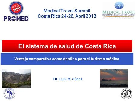 El sistema de salud de Costa Rica Medical Travel Summit Costa Rica 24-26, April 2013 Dr. Luis B. Sáenz Ventaja comparativa como destino para el turismo.