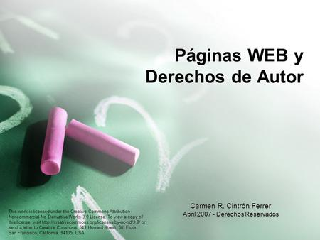 Páginas WEB y Derechos de Autor Carmen R. Cintrón Ferrer Abril 2007 - Derechos Reservados This work is licensed under the Creative Commons Attribution-