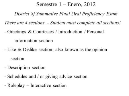 Semestre 1 – Enero, 2012 District 8j Summative Final Oral Proficiency Exam There are 4 sections - Student must complete all sections! - Greetings & Courtesies.
