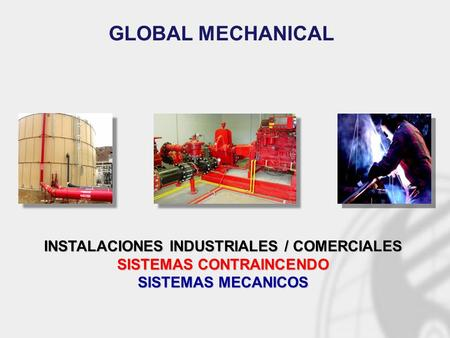 INSTALACIONES INDUSTRIALES / COMERCIALES SISTEMAS CONTRAINCENDO SISTEMAS MECANICOS GLOBAL MECHANICAL.