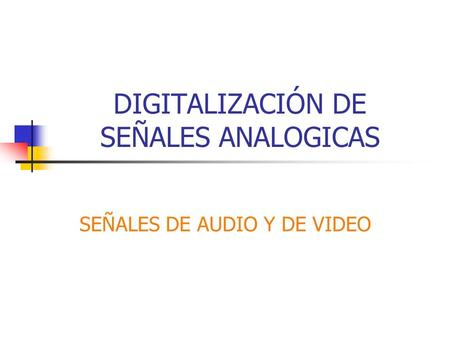 DIGITALIZACIÓN DE SEÑALES ANALOGICAS SEÑALES DE AUDIO Y DE VIDEO.