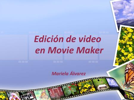 Edición de video en Movie Maker Mariela Álvarez. Definición Windows Movie Maker es un programa de edición de video, sencillo y fácil de utilizar, que.