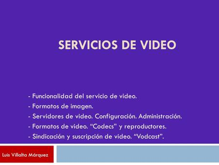 SERVICIOS DE VIDEO - Funcionalidad del servicio de video. - Formatos de imagen. - Servidores de video. Configuración. Administración. - Formatos de video.