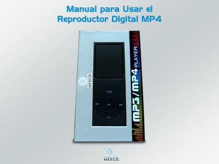 Manual para Usar el Reproductor Digital MP4. Contenido en el Estuche Reproductor Digital MP4 Cargador Audífonos Cable USB Disco instalación Instructivo.