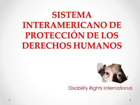 SISTEMA INTERAMERICANO DE PROTECCIÓN DE LOS DERECHOS HUMANOS Disability Rights International.