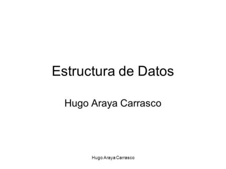 Hugo Araya Carrasco Estructura de Datos Hugo Araya Carrasco.