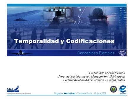 Singapore Workshop – Technical Focus - 16 June 2008 Temporalidad y Codificaciones Conceptos y Ejemplos Presentado por Brett Brunk Aeronautical Information.