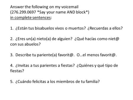 Answer the following on my voicemail (276.299.0697 *Say your name AND block*) in complete sentences: 1. ¿Están tus bisabuelos vivos o muertos? ¿Recuerdas.