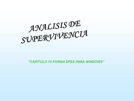 ANALISIS DE SUPERVIVENCIA CAPITULO 12 FORMA SPSS PARA WINDOWS.