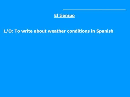 _______________________ El tiempo L/O: To write about weather conditions in Spanish.
