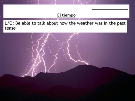L/O: Be able to talk about how the weather was in the past tense _________________ El tiempo.
