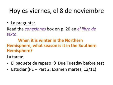 Hoy es viernes, el 8 de noviembre La pregunta: Read the conexiones box on p. 20 en el libro de texto. When it is winter in the Northern Hemisphere, what.