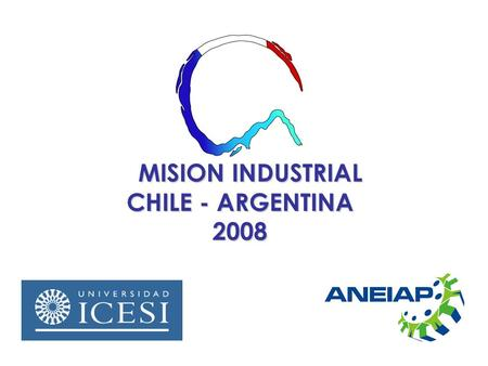 MISION INDUSTRIAL CHILE - ARGENTINA 2008 MISION INDUSTRIAL CHILE - ARGENTINA 2008.