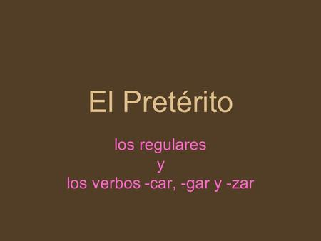 los regulares y los verbos -car, -gar y -zar