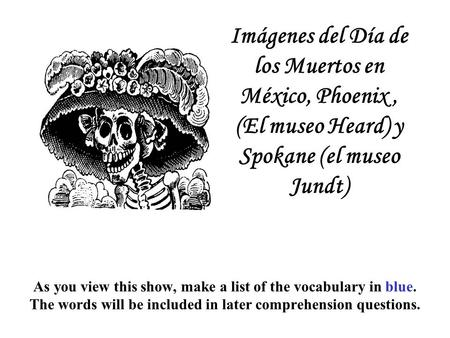 As you view this show, make a list of the vocabulary in blue. The words will be included in later comprehension questions. Imágenes del Día de los Muertos.