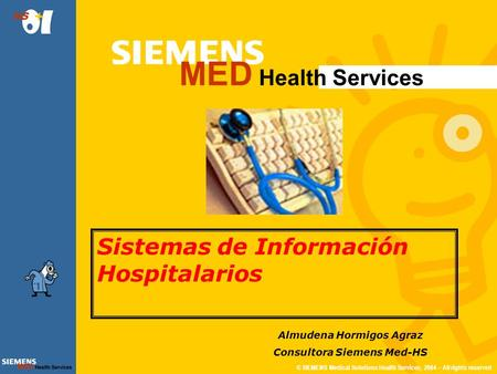 © SIEMENS Medical Solutions Health Services, 2004 – All rights reserved MED Health Services HS Sistemas de Información Hospitalarios Almudena Hormigos.