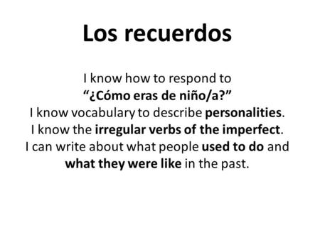 Los recuerdos I know how to respond to ¿Cómo eras de niño/a? I know vocabulary to describe personalities. I know the irregular verbs of the imperfect.