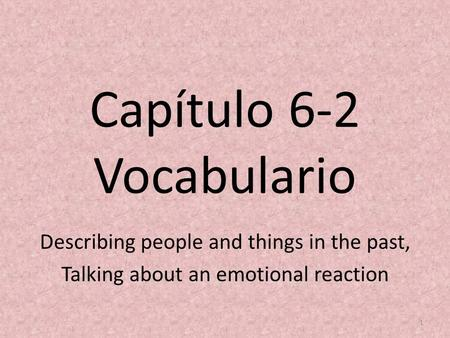 Capítulo 6-2 Vocabulario Describing people and things in the past, Talking about an emotional reaction 1.