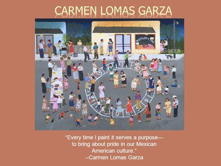 Every time I paint it serves a purpose to bring about pride in our Mexican American culture. --Carmen Lomas Garza.