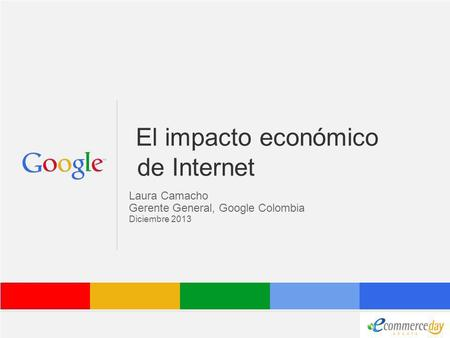 Google Confidential and Proprietary El impacto económico de Internet Laura Camacho Gerente General, Google Colombia Diciembre 2013.