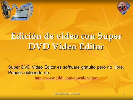 Yolanda Mejido González 1 Edición de video con Super DVD Video Editor 1 Super DVD Video Editor es software gratuito pero no libre. Puedes obtenerlo en: