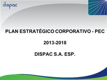 PLAN ESTRATÉGICO CORPORATIVO - PEC 2013-2018 DISPAC S.A. ESP.