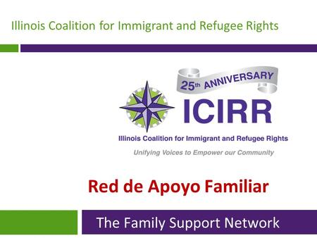 Illinois Coalition for Immigrant and Refugee Rights Red de Apoyo Familiar The Family Support Network.