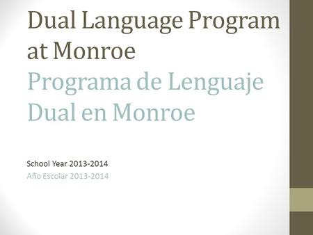 Dual Language Program at Monroe Programa de Lenguaje Dual en Monroe School Year 2013-2014 Año Escolar 2013-2014.