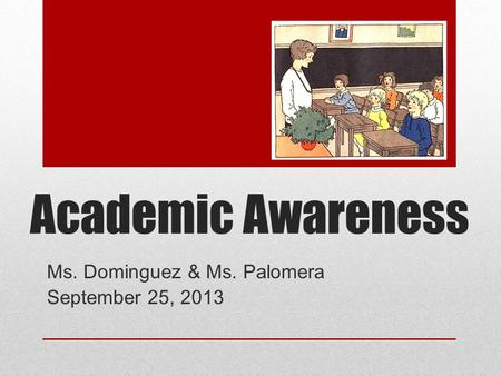 Academic Awareness Ms. Dominguez & Ms. Palomera September 25, 2013.