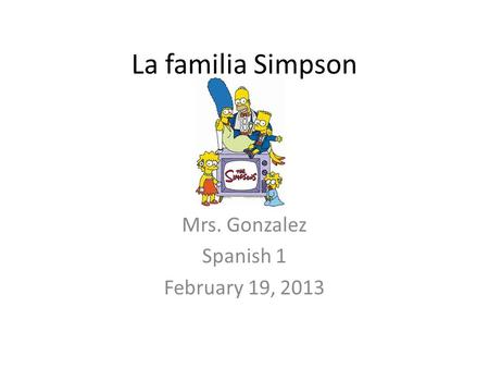 La familia Simpson Mrs. Gonzalez Spanish 1 February 19, 2013.