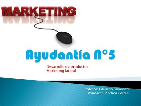 Profesor: Eduardo Faivovich Ayudante: Andrea Correa Desarrollo de productos Marketing lateral.