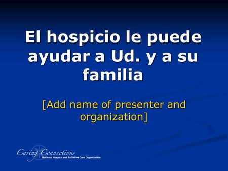 El hospicio le puede ayudar a Ud. y a su familia Developed with assistance from Hospice Caring Project, Santa Cruz County, CA [Add name of presenter and.