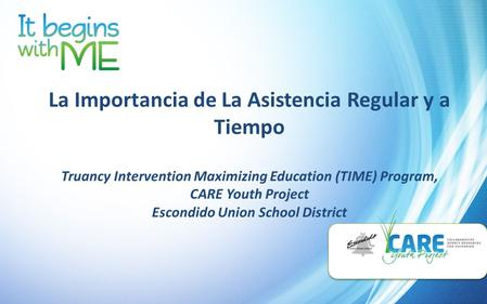 La Importancia de La Asistencia Regular y a Tiempo Truancy Intervention Maximizing Education (TIME) Program, CARE Youth Project Escondido Union School.