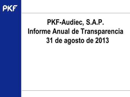 Www.pkf.com Type the proposal name here PKF-Audiec, S.A.P. Informe Anual de Transparencia 31 de agosto de 2013.