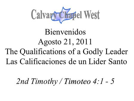 Calvary Chapel West Bienvenidos Agosto 21, 2011 The Qualifications of a Godly Leader Las Calificaciones de un Lider Santo 2nd Timothy / Timoteo 4:1.