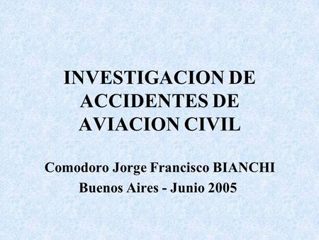 INVESTIGACION DE ACCIDENTES DE AVIACION CIVIL Comodoro Jorge Francisco BIANCHI Buenos Aires - Junio 2005.