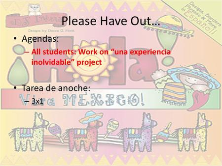 Please Have Out… Agendas: – All students: Work on una experiencia inolvidable project Tarea de anoche: – 3x1.