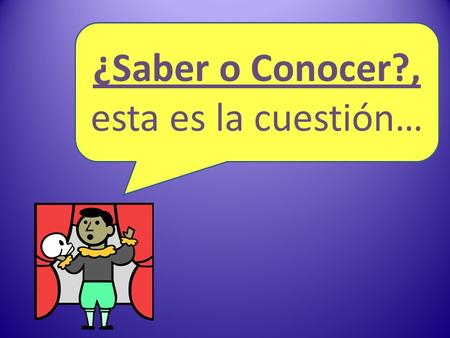 ¿Saber o Conocer?, esta es la cuestión…. Saber o Conocer In Spanish, there are two verbs that express the idea to know. These two verbs are saber