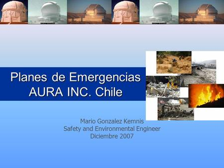 Planes de Emergencias AURA INC. Chile Mario Gonzalez Kemnis Safety and Environmental Engineer Diciembre 2007.