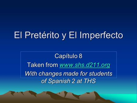 El Pretérito y El Imperfecto Capítulo 8 Taken from www.shs.d211.org www.shs.d211.org With changes made for students of Spanish 2 at THS.