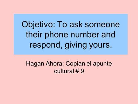 Objetivo: To ask someone their phone number and respond, giving yours. Hagan Ahora: Copian el apunte cultural # 9.