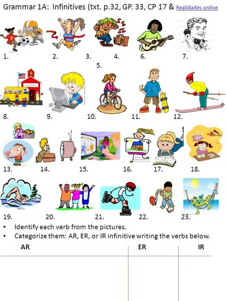 Grammar 1A: Infinitives (txt. p.32, GP. 33, CP 17 & Realidades online Realidades online Identify each verb from the pictures. Categorize them: AR, ER,