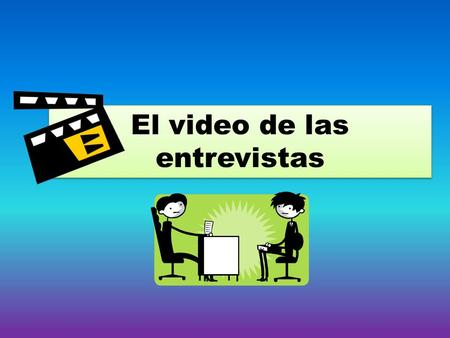 El video de las entrevistas. This skit counts as your test grade for this unit. Therefore, you must put forth the effort to show the teacher how well.