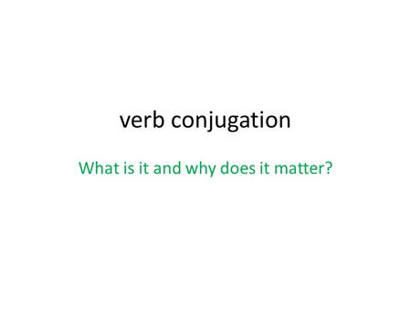 Verb conjugation What is it and why does it matter?