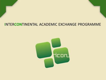 INTERCONTINENTAL ACADEMIC EXCHANGE PROGRAMME. SOBRE EL PROGRAMA ICON El programa ICon - Intercontinental Academic Exchange Programme es una iniciativa.
