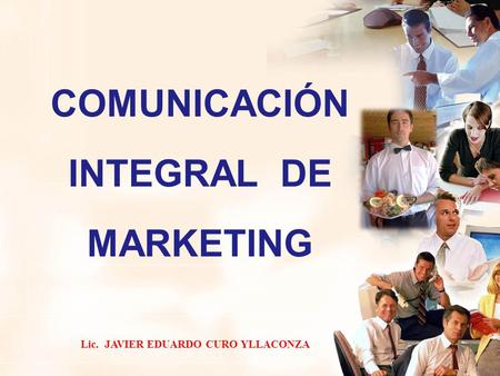 COMUNICACIÓN INTEGRAL DE MARKETING Lic. JAVIER EDUARDO CURO YLLACONZA.