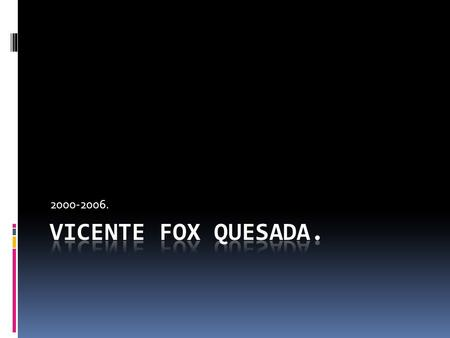 2000-2006. Vicente Fox Quesada..