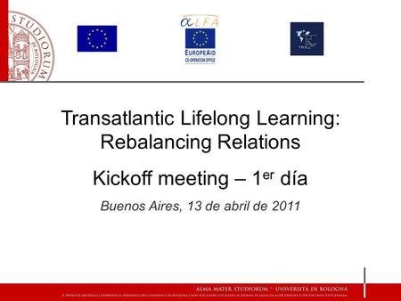 Transatlantic Lifelong Learning: Rebalancing Relations Kickoff meeting – 1 er día Buenos Aires, 13 de abril de 2011.